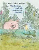 Wir können noch viel zusammen machen, Waechter, Friedrich Karl, Diogenes Verlag AG, EAN/ISBN-13: 9783257011104