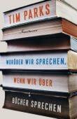 Worüber wir sprechen, wenn wir über Bücher sprechen, Parks, Tim, Verlag Antje Kunstmann GmbH, EAN/ISBN-13: 9783956141300