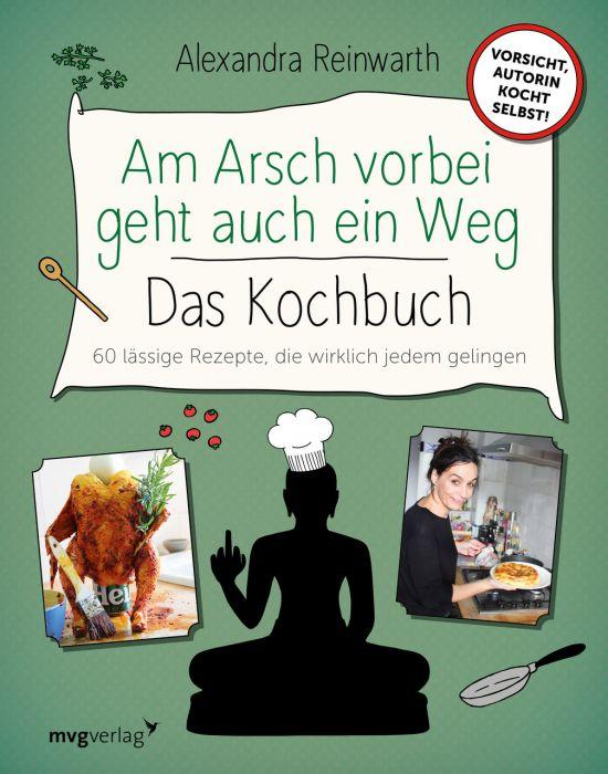 Reinwarth, Alexandra: Am Arsch vorbei geht auch ein Weg - Das Kochbuch