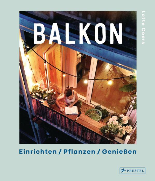 Coers, Lotte: Balkon. Einrichten - Pflanzen - Genießen