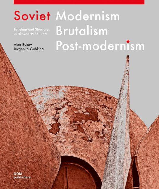 Bykov, Oleksiy/Gubkina, Ievgeniia: Soviet Modernism - Brutalism - Post-modernism