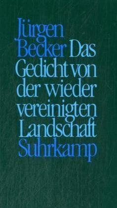Jürgen Becker: Das Gedicht von der wiedervereinigten Landschaft