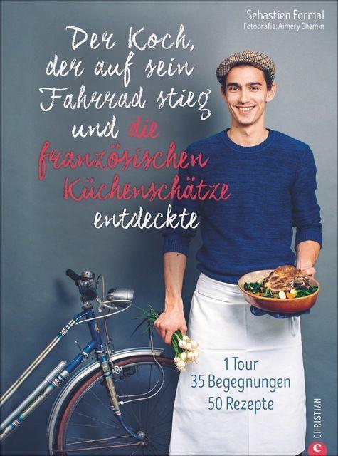 Formal, Sébastien/Chemin, Aimery: Der Koch, der auf sein Fahrrad stieg und die französischen Küchenschätze entdeckte