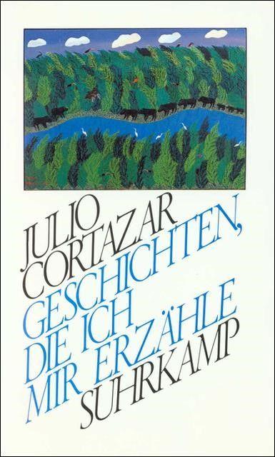 Cortázar, Julio: Geschichten, die ich mir erzähle
