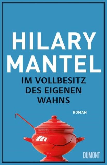 Mantel, Hilary: Im Vollbesitz des eigenen Wahns