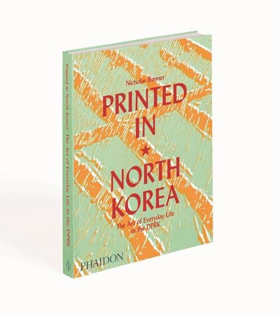 Bonner, Nick: Printed in North Korea: The Art of Everyday Life in the DPRK