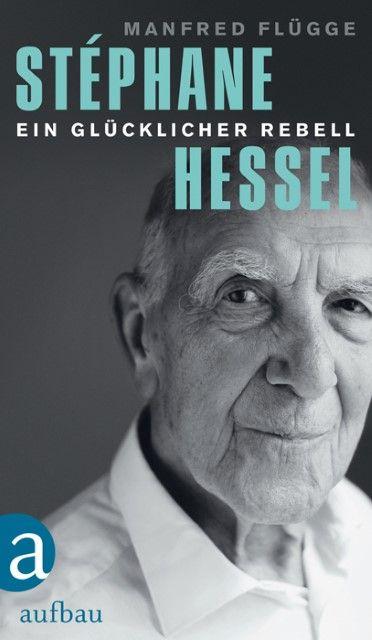 Flügge, Manfred: Stéphane Hessel - ein glücklicher Rebell