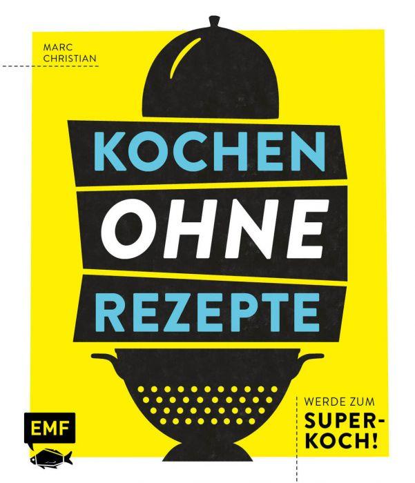 Christian, Marc: Kochen ohne Rezepte - Werde zum Super-Koch!
