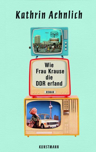 Aehnlich, Kathrin: Wie Frau Krause die DDR erfand