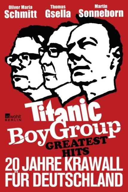 Sonneborn, Martin/Gsella, Thomas/Schmitt, Oliver Maria: Titanic Boy Group Greatest Hits - 20 Jahre Krawall für Deutschland