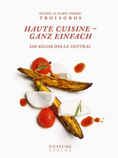 Troisgros, Michel/Troisgros, Marie-Pierre/Beaugé, Bénédict: Haute Cuisine - ganz einfach