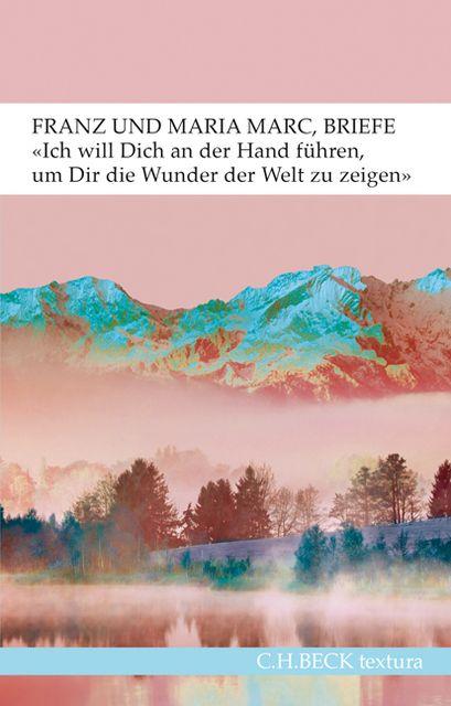 Marc, Franz/Marc, Maria: 'Ich will Dich an der Hand führen, um Dir die Wunder der Welt zu zeigen...'