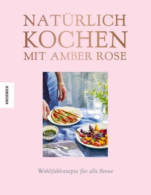 Rose, Amber: Natürlich kochen mit Amber Rose