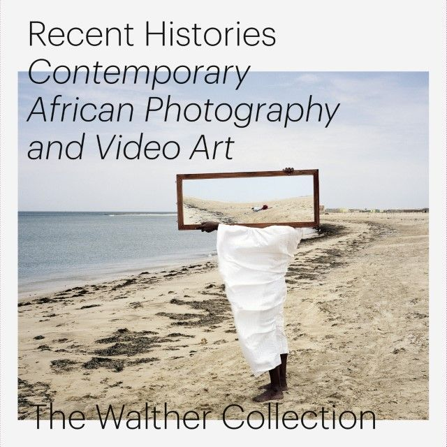: Recent Histories: Contemporary African Photography and Video Art from The Walther Collection