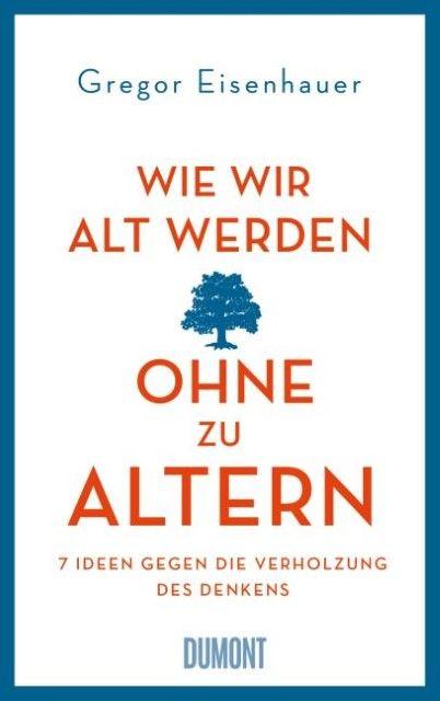 Eisenhauer, Gregor: Wie wir alt werden, ohne zu altern