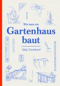 Wie man ein Gartenhaus baut, Coulthard, Sally, Laurence King Verlag GmbH, EAN/ISBN-13: 9783962440572